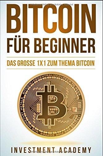 Bitcoin für Beginner: Das grosse 1×1 zum Thema Bitcoin – Smart Contracts, Blockchain, Handel, Wallet und Hintergrundinfos