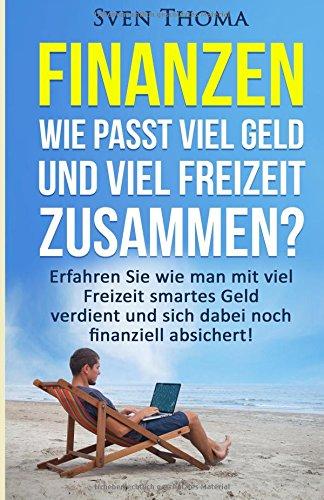 Finanzen: Wie passt viel Geld und viel Freizeit zusammen?: Erfahren Sie wie man mit viel Freizeit smartes Geld verdient und sich dabei noch finanziell … finanzielle Freiheit, passives Einkommen)