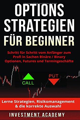 Optionsstrategien für Beginner: Schritt für Schritt vom Anfänger zum Profi in Sachen Binäre / Binary Optionen, Futures und Termingeschäfte – Lerne Strategien, Risikomanagement & die korrekte Auswahl