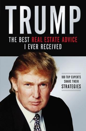 Trump: The Best Real Estate Advice I Ever Received: 100 Top Experts Share Their Strategies