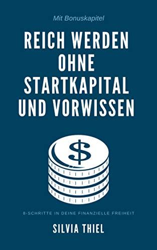 Vermögen: Reich werden ohne Startkapital und Vorwissen - 8-Schritte in eine finanzielle Freiheit: + Bonus: Passives Einkommen für Anfänger
