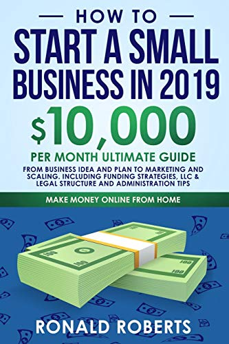 How to Start a Small Business in 2019: 10,000/month ultimate guide - From Business Idea and Plan to Marketing and Scaling. Including Funding ... Tips (Make Money Online, Band 3)