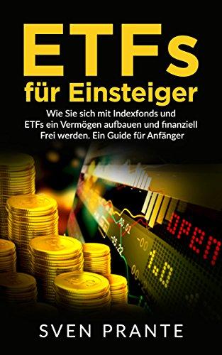 ETFs für Einsteiger: Wie Sie sich mit Indexfonds und ETFs ein Vermögen aufbauen und finanziell Frei werden. Ein Guide für Anfänger.
