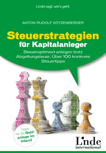 Steuerstrategien für Kapitalanleger: Steueroptimiert anlegen trotz Abgeltungsteuer. Über 100 konkrete Steuertipps
