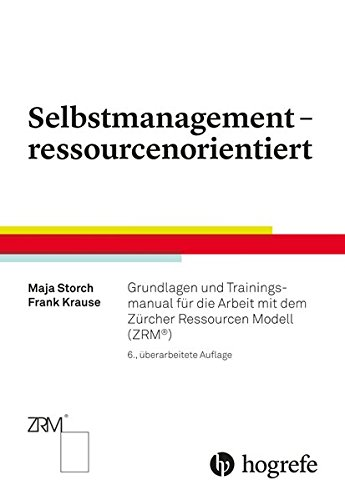 Selbstmanagement - ressourcenorientiert: Grundlagen und Trainingsmanual für die Arbeit mit dem Zürcher Ressourcen Modell (ZRM)