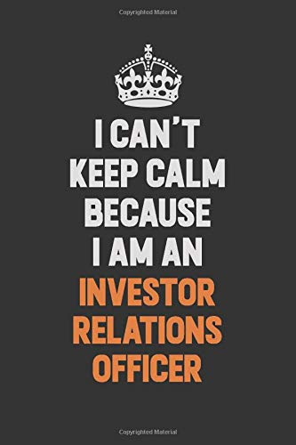 I Can't Keep Calm Because I Am An Investor relations officer: Inspirational life quote blank lined Notebook 6x9 matte finish